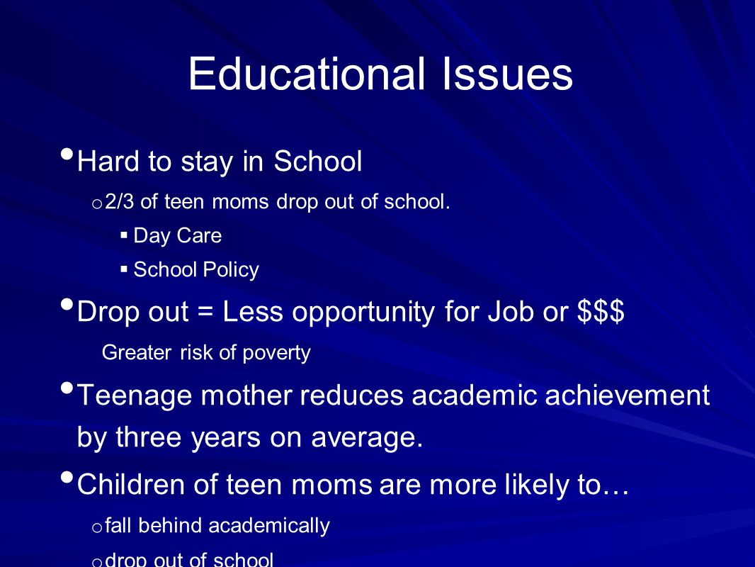 Educational Issues Hard to stay in School o 2/3 of teen moms drop out of school.