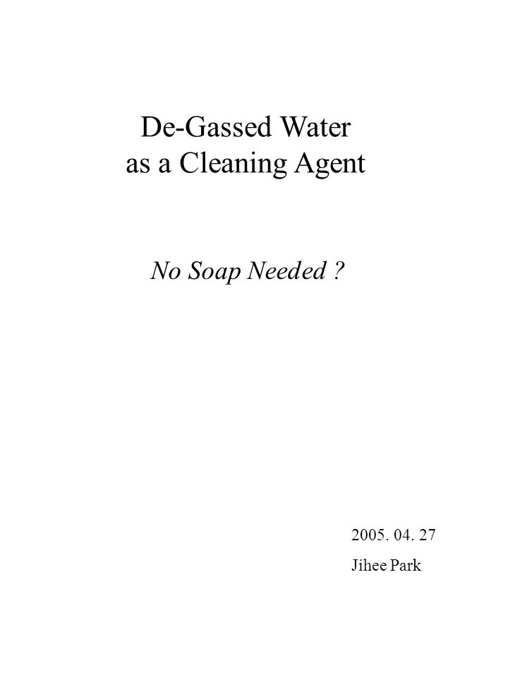 De-Gassed Water as a Cleaning Agent No Soap Needed Jihee Park