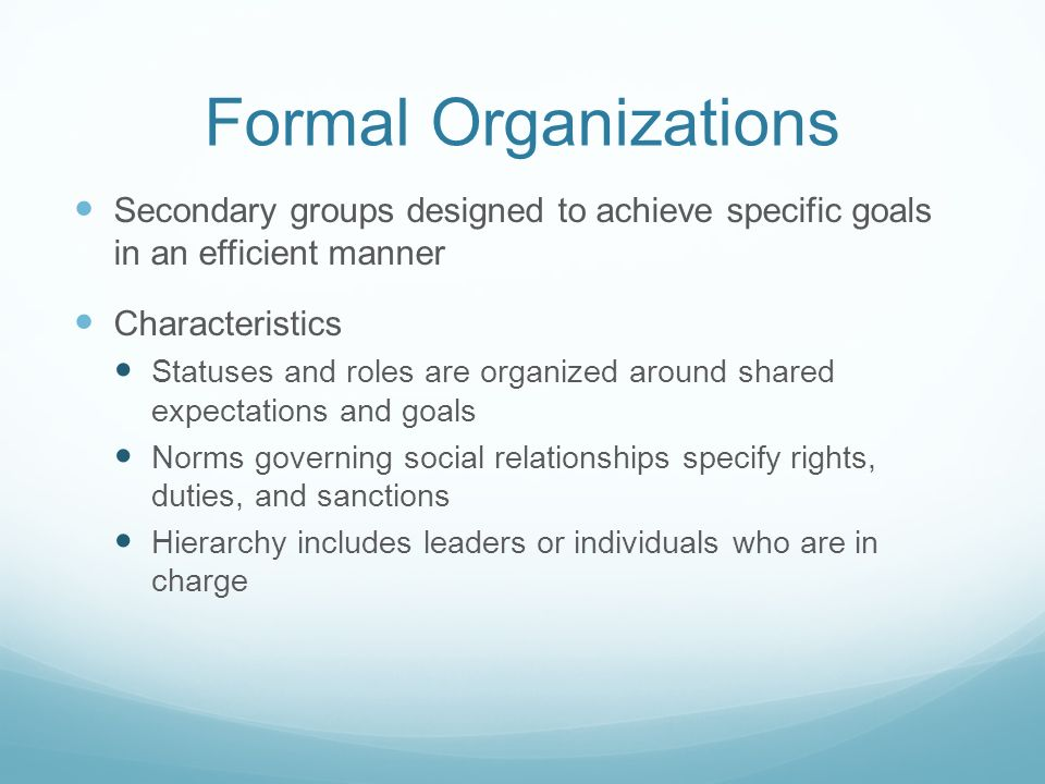 Types of Formal Organizations Utilitarian - Provides an income or specific material reward (government agencies, factories, corporations, and schools) Normative - Joined by people with shared interests for pursuing goals which are rewarding (political parties, civic organizations, religious organizations, choirs, and cultural group) Coercive - Contain involuntary membership.