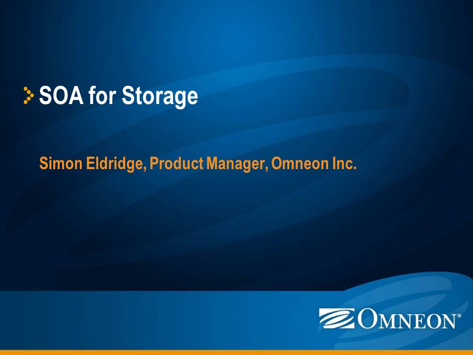 1 SOA For Storage Simon Eldridge, Product Manager, Omneon Inc.