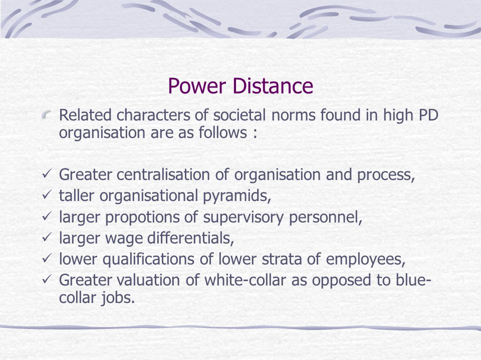 Power Distance Related characters of societal norms found in high PD organisation are as follows : Greater centralisation of organisation and process, taller organisational pyramids, larger propotions of supervisory personnel, larger wage differentials, lower qualifications of lower strata of employees, Greater valuation of white-collar as opposed to blue- collar jobs.