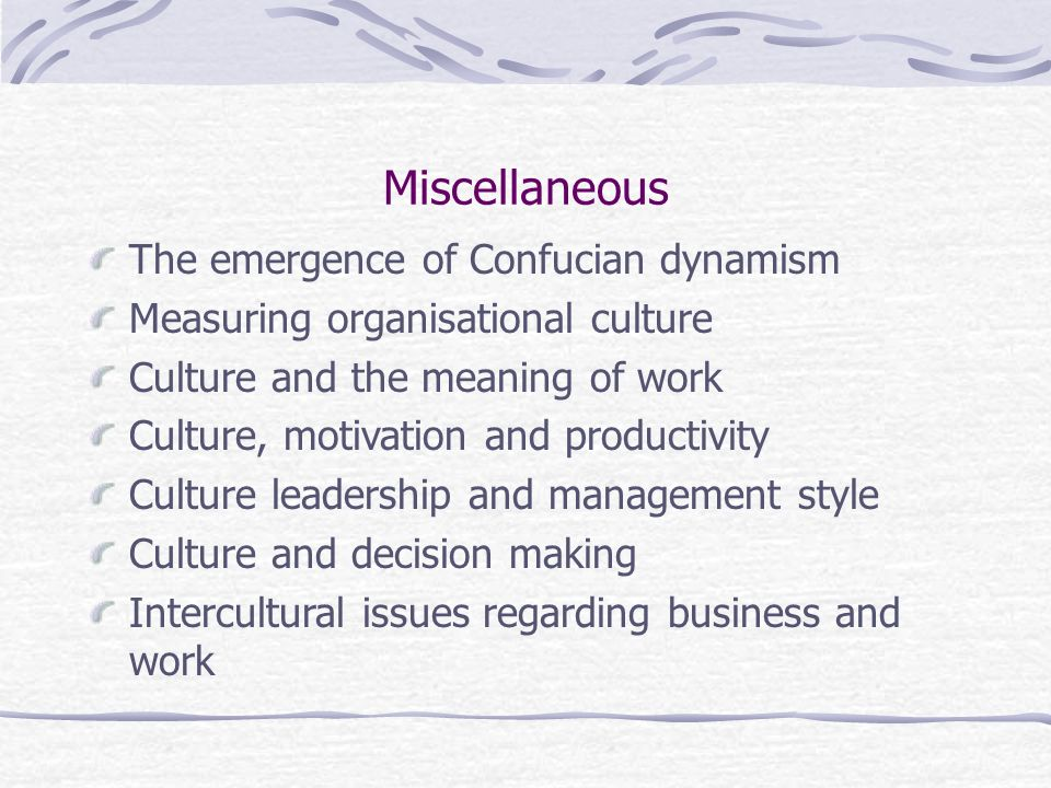 Miscellaneous The emergence of Confucian dynamism Measuring organisational culture Culture and the meaning of work Culture, motivation and productivity Culture leadership and management style Culture and decision making Intercultural issues regarding business and work