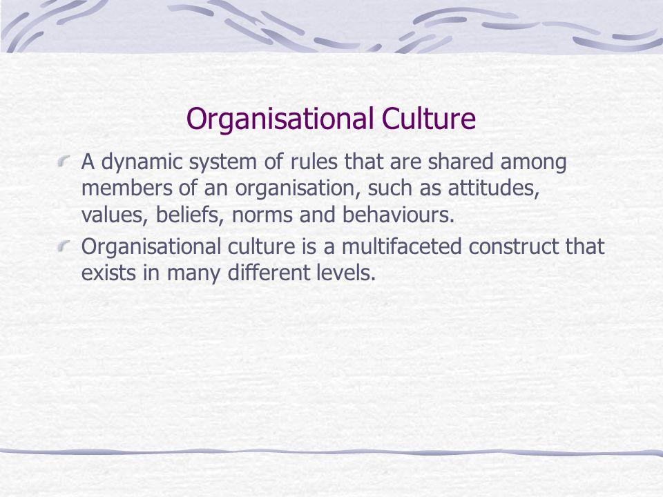 Organisational Culture A dynamic system of rules that are shared among members of an organisation, such as attitudes, values, beliefs, norms and behaviours.