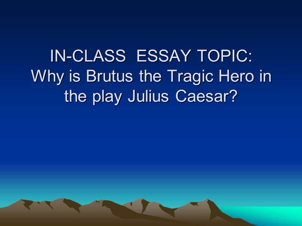 does brutus is a tragic hero Characteristics of a shakespearean tragic hero characteristics of a shakespearean tragic i would say brutus is the tragic hero.