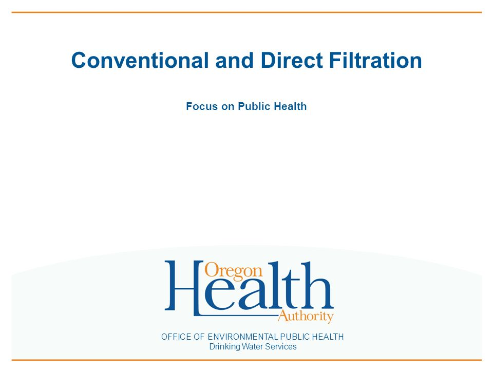 Conventional and Direct Filtration Focus on Public Health OFFICE OF ENVIRONMENTAL PUBLIC HEALTH Drinking Water Services