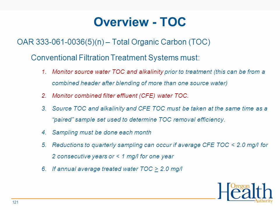 Overview - TOC OAR (5)(n) – Total Organic Carbon (TOC) Conventional Filtration Treatment Systems must: 1.Monitor source water TOC and alkalinity prior to treatment (this can be from a combined header after blending of more than one source water) 2.Monitor combined filter effluent (CFE) water TOC.