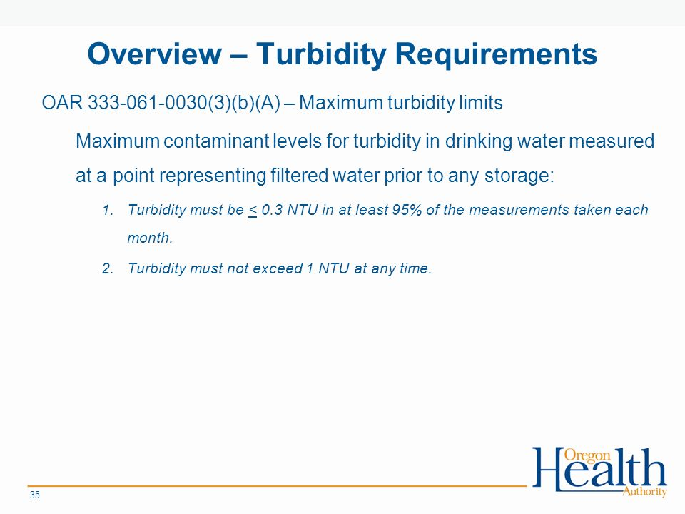 Overview – Turbidity Requirements OAR (3)(b)(A) – Maximum turbidity limits Maximum contaminant levels for turbidity in drinking water measured at a point representing filtered water prior to any storage: 1.Turbidity must be < 0.3 NTU in at least 95% of the measurements taken each month.