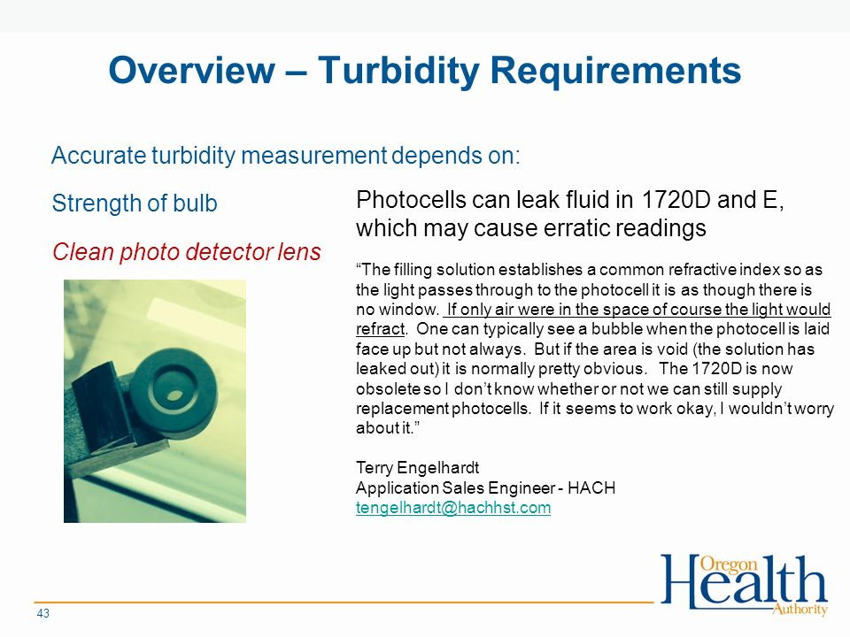 Overview – Turbidity Requirements Accurate turbidity measurement depends on: Strength of bulb Clean photo detector lens 43 The filling solution establishes a common refractive index so as the light passes through to the photocell it is as though there is no window.