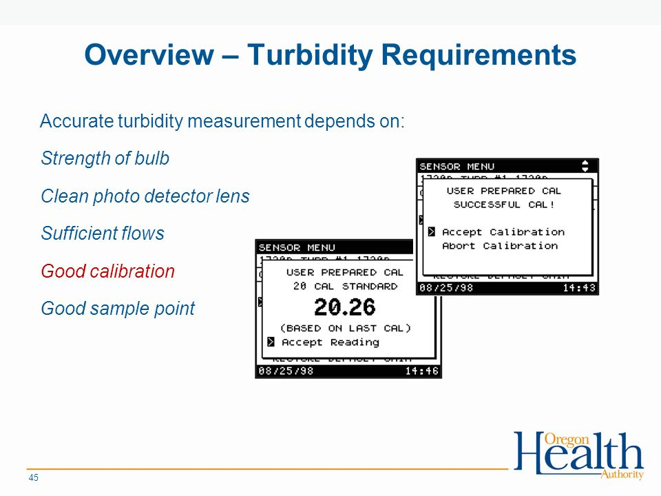 Overview – Turbidity Requirements Accurate turbidity measurement depends on: Strength of bulb Clean photo detector lens Sufficient flows Good calibration Good sample point 45