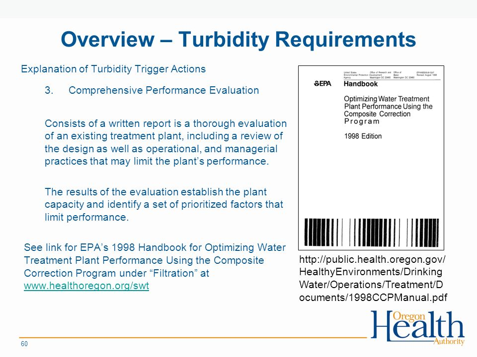 Overview – Turbidity Requirements Explanation of Turbidity Trigger Actions 3.Comprehensive Performance Evaluation Consists of a written report is a thorough evaluation of an existing treatment plant, including a review of the design as well as operational, and managerial practices that may limit the plant's performance.