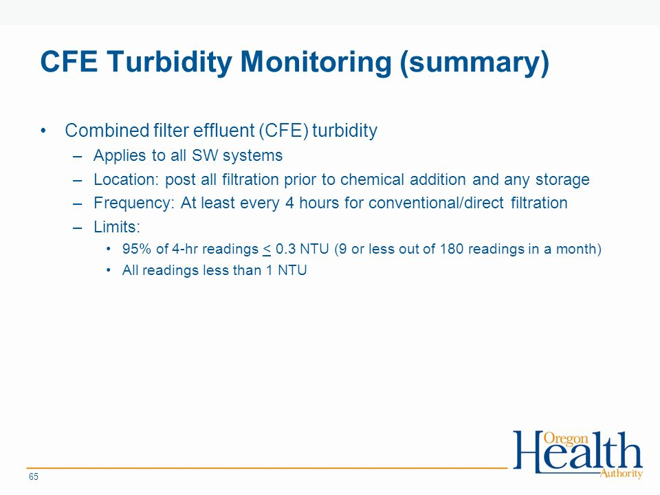 CFE Turbidity Monitoring (summary) Combined filter effluent (CFE) turbidity –Applies to all SW systems –Location: post all filtration prior to chemical addition and any storage –Frequency: At least every 4 hours for conventional/direct filtration –Limits: 95% of 4-hr readings < 0.3 NTU (9 or less out of 180 readings in a month) All readings less than 1 NTU 65