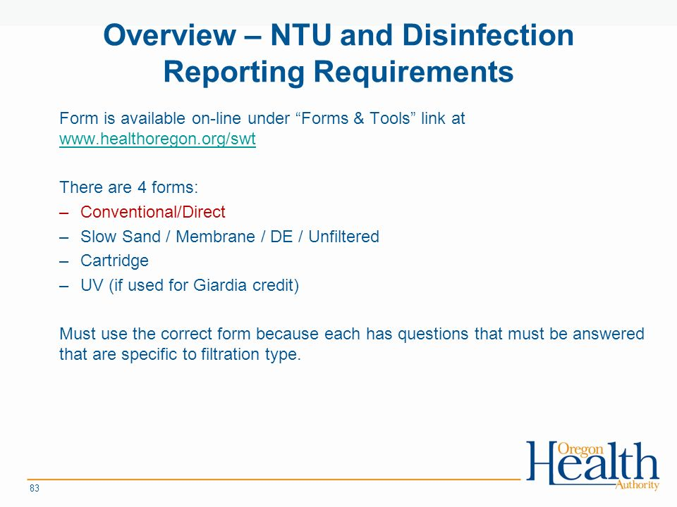 Overview – NTU and Disinfection Reporting Requirements Form is available on-line under Forms & Tools link at     There are 4 forms: –Conventional/Direct –Slow Sand / Membrane / DE / Unfiltered –Cartridge –UV (if used for Giardia credit) Must use the correct form because each has questions that must be answered that are specific to filtration type.