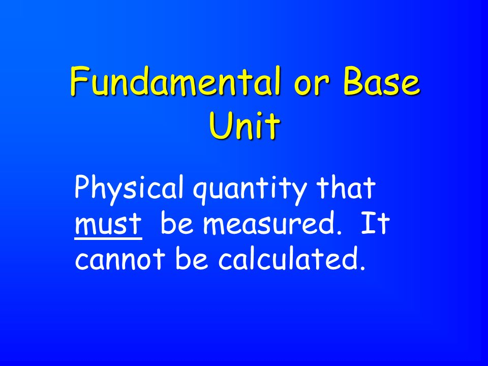 Physical quantity that must be measured. It cannot be calculated. Fundamental or Base Unit