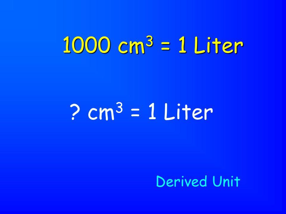 cm 3 = 1 Liter 1000 cm 3 = 1 Liter Derived Unit
