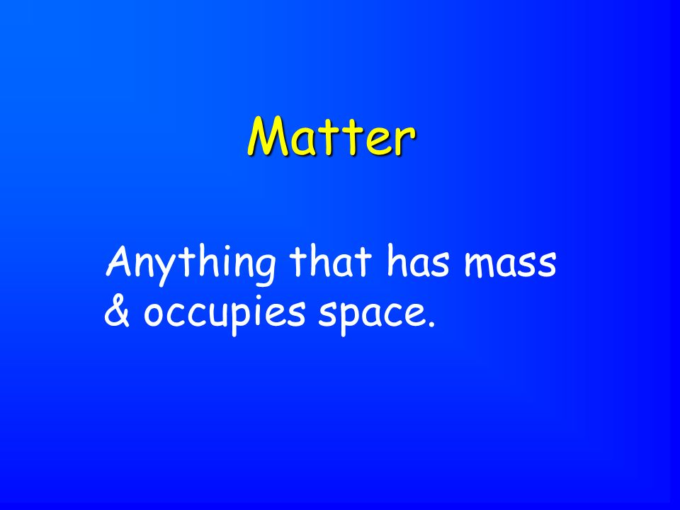 Anything that has mass & occupies space. Matter