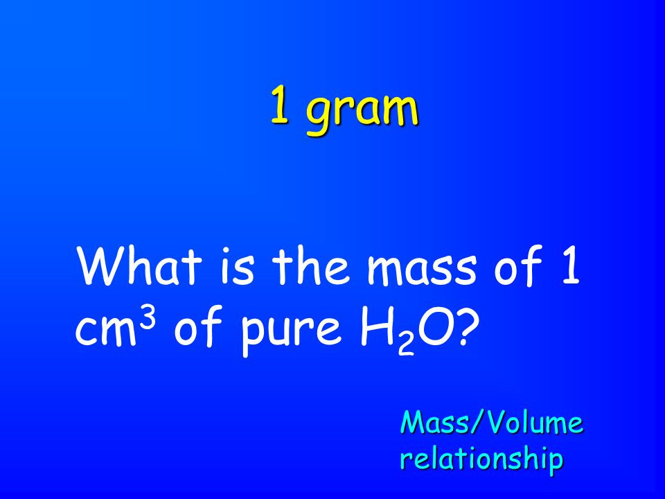 What is the mass of 1 cm 3 of pure H 2 O 1 gram Mass/Volume relationship