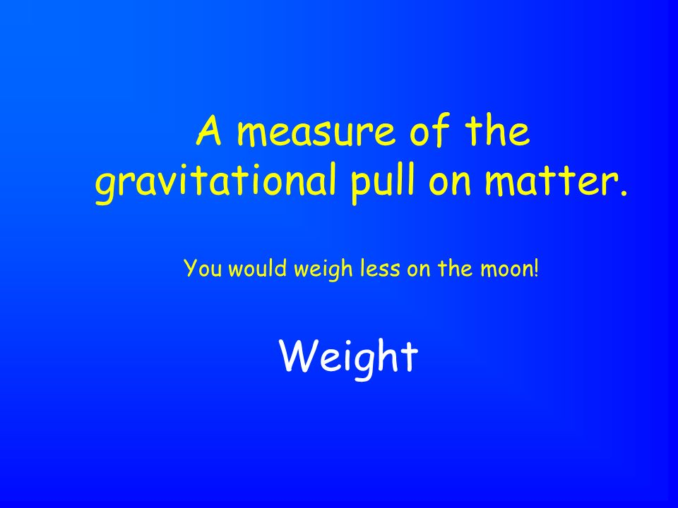 Weight A measure of the gravitational pull on matter. You would weigh less on the moon!