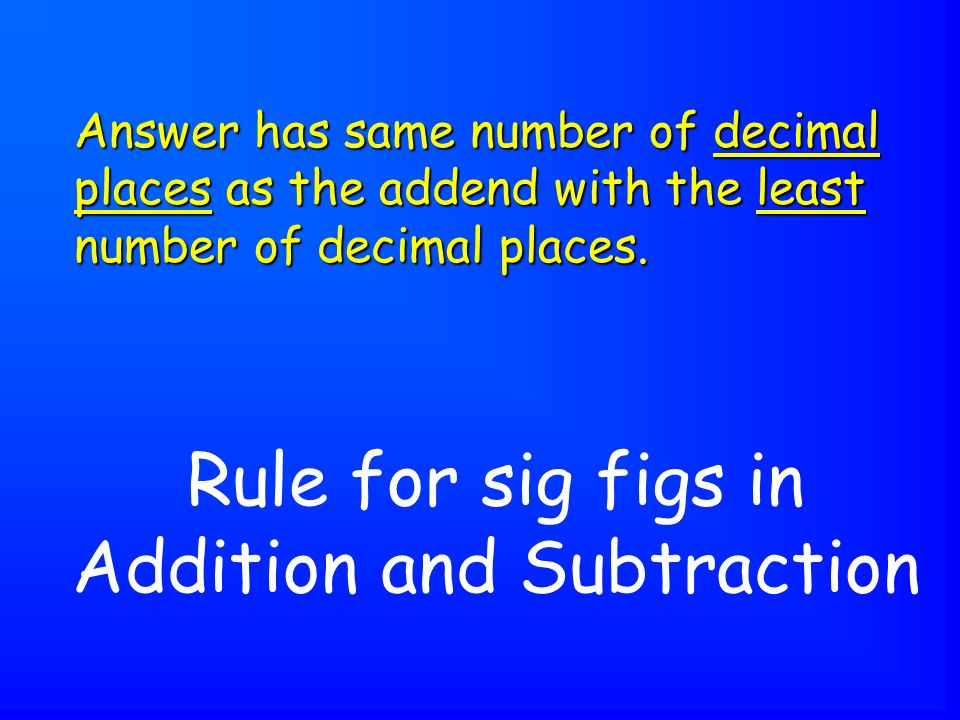 Rule for sig figs in Addition and Subtraction Answer has same number of decimal places as the addend with the least number of decimal places.