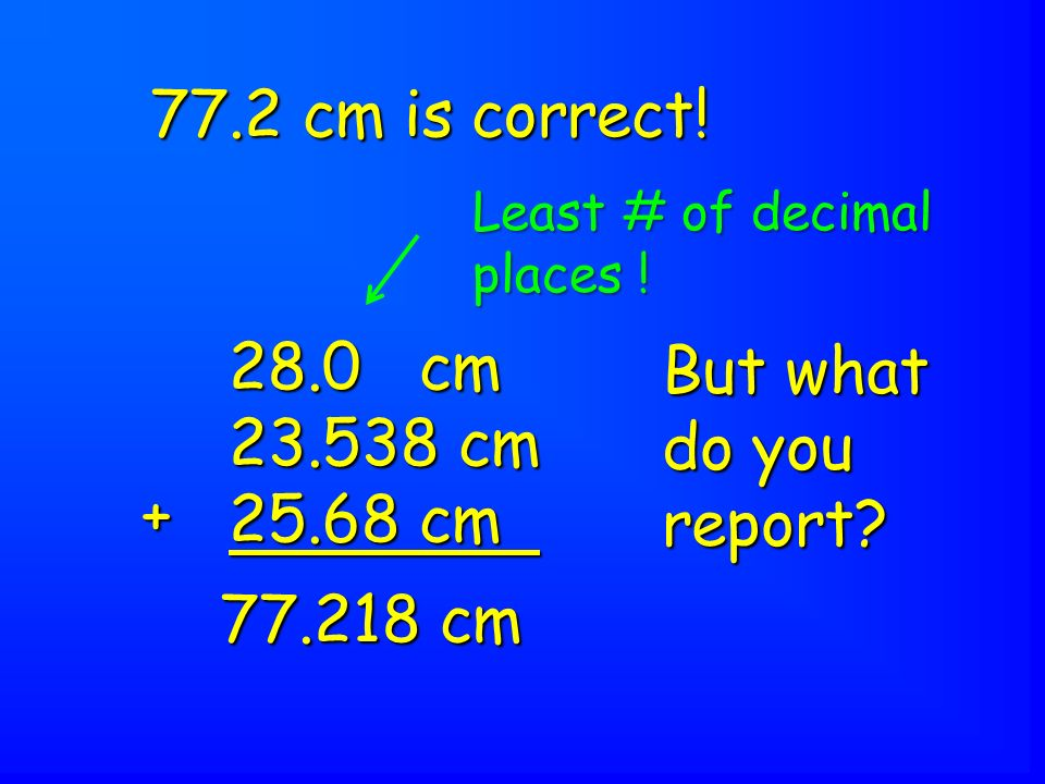 28.0 cm 23.538 cm 25.68 cm + 77.218 cm But what do you report.