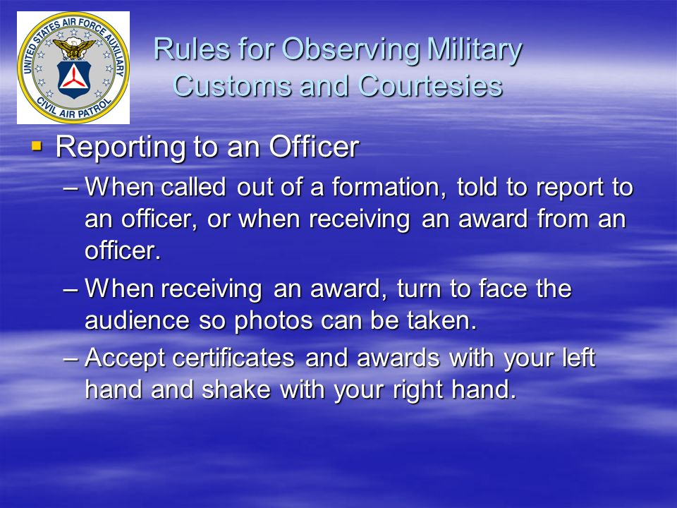 Rules for Observing Military Customs and Courtesies  Reporting to an Officer –When called out of a formation, told to report to an officer, or when receiving an award from an officer.