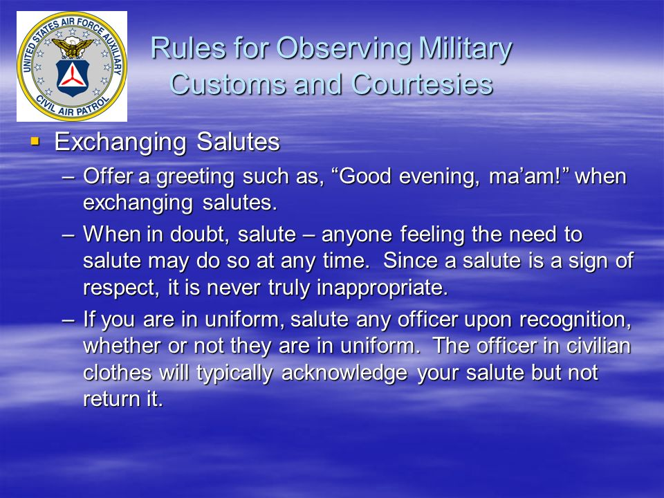 "Rules for Observing Military Customs and Courtesies  Exchanging Salutes –Offer a greeting such as, ""Good evening, ma'am!"" when exchanging salutes. –W"