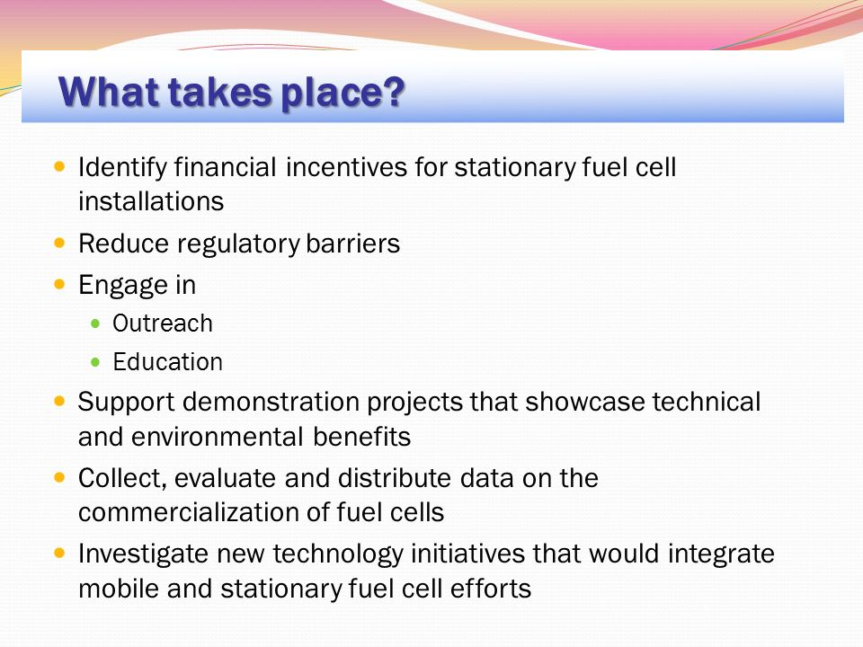 Identify financial incentives for stationary fuel cell installations Reduce regulatory barriers Engage in Outreach Education Support demonstration projects that showcase technical and environmental benefits Collect, evaluate and distribute data on the commercialization of fuel cells Investigate new technology initiatives that would integrate mobile and stationary fuel cell efforts What takes place?