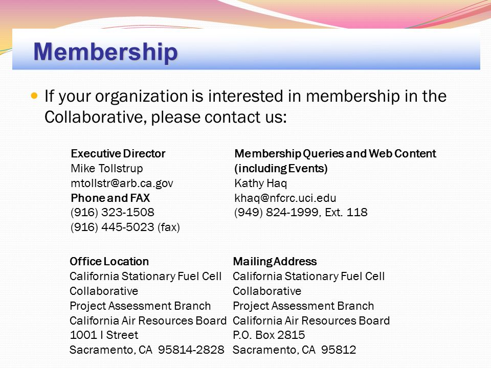 If your organization is interested in membership in the Collaborative, please contact us: Membership Office LocationMailing Address California Stationary Fuel Cell Collaborative Project Assessment Branch California Air Resources Board 1001 I Street Sacramento, CA 95814-2828 California Stationary Fuel Cell Collaborative Project Assessment Branch California Air Resources Board P.O.