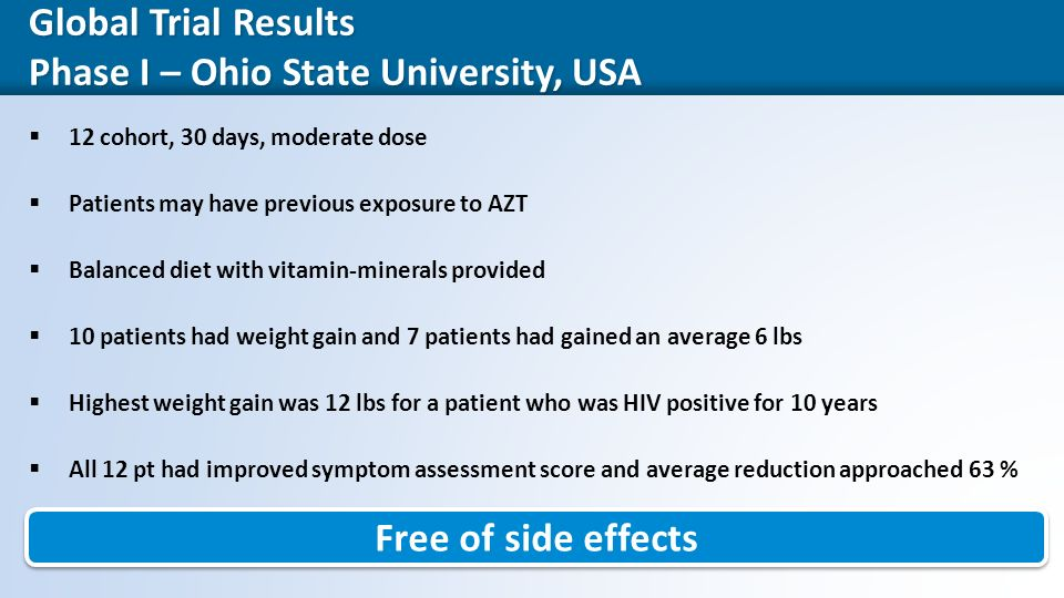 33 Global Trial Results Phase I – Ohio State University, USA  12 cohort, 30 days, moderate dose  Patients may have previous exposure to AZT  Balanced diet with vitamin-minerals provided  10 patients had weight gain and 7 patients had gained an average 6 lbs  Highest weight gain was 12 lbs for a patient who was HIV positive for 10 years  All 12 pt had improved symptom assessment score and average reduction approached 63 % Free of side effects