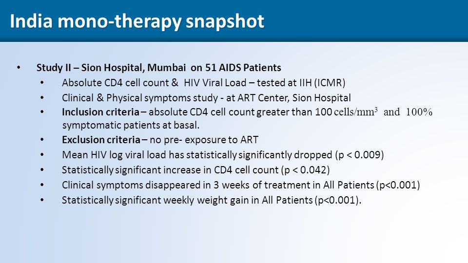 38 Study II – Sion Hospital, Mumbai on 51 AIDS Patients Absolute CD4 cell count & HIV Viral Load – tested at IIH (ICMR) Clinical & Physical symptoms study - at ART Center, Sion Hospital Inclusion criteria – absolute CD4 cell count greater than 100 cells/mm 3 and 100% symptomatic patients at basal.