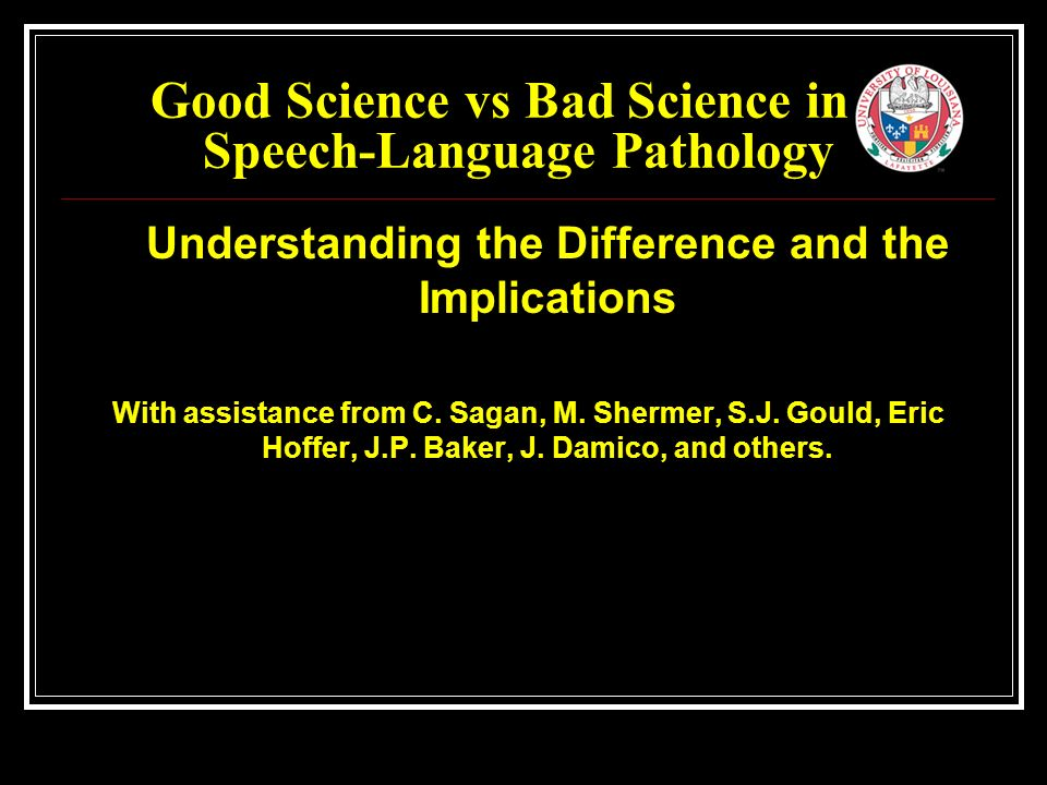 Good Science vs Bad Science in Speech-Language Pathology Understanding the Difference and the Implications With assistance from C.