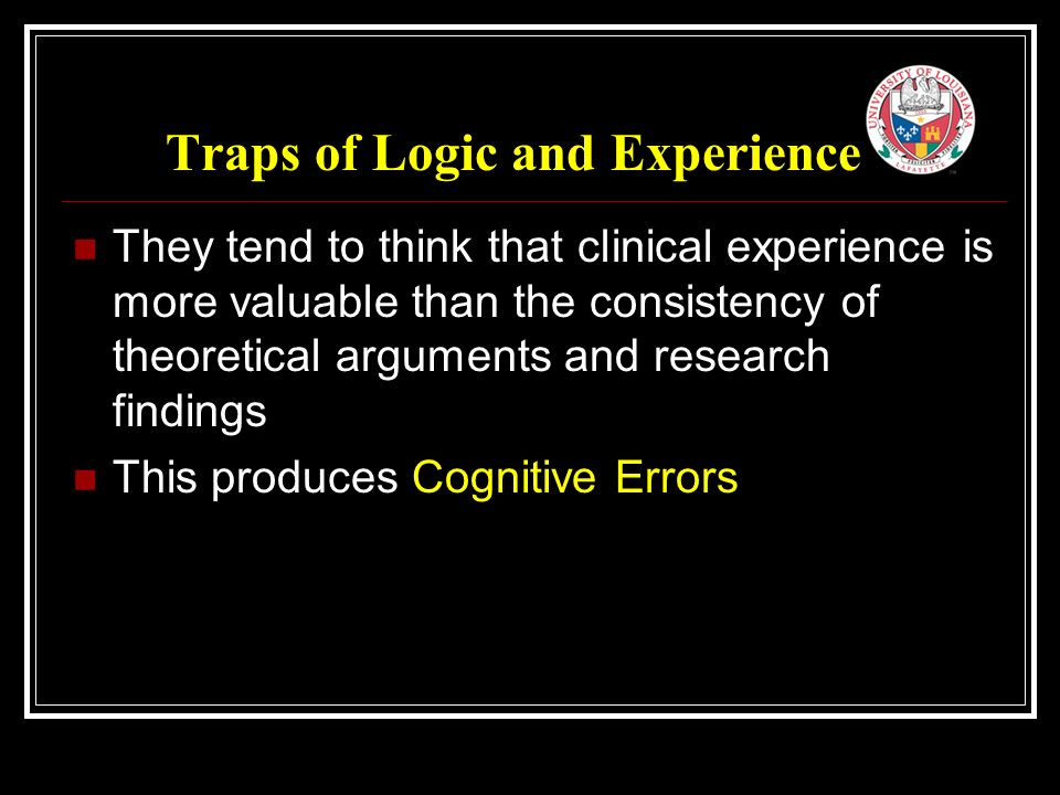 Traps of Logic and Experience They tend to think that clinical experience is more valuable than the consistency of theoretical arguments and research findings This produces Cognitive Errors