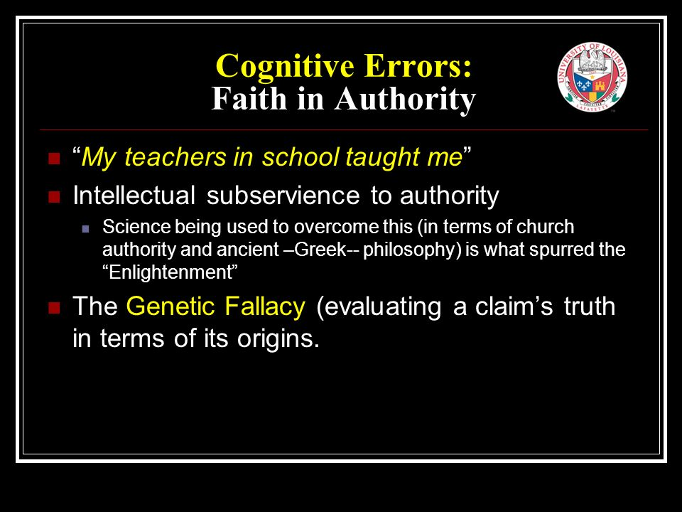 Cognitive Errors: Faith in Authority My teachers in school taught me Intellectual subservience to authority Science being used to overcome this (in terms of church authority and ancient –Greek-- philosophy) is what spurred the Enlightenment The Genetic Fallacy (evaluating a claim's truth in terms of its origins.