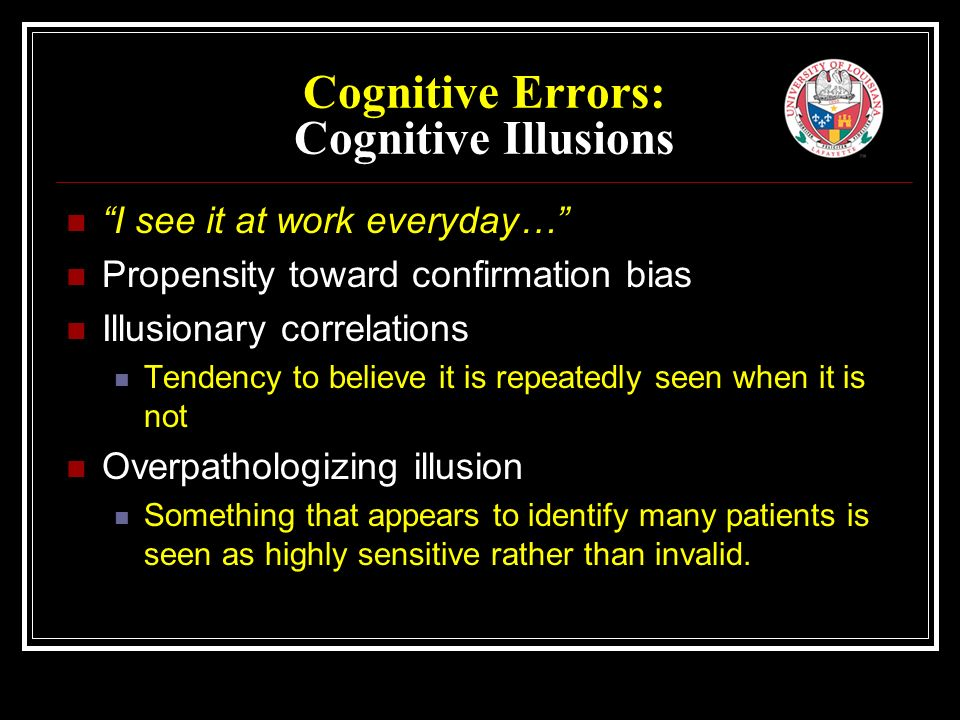 Cognitive Errors: Cognitive Illusions I see it at work everyday… Propensity toward confirmation bias Illusionary correlations Tendency to believe it is repeatedly seen when it is not Overpathologizing illusion Something that appears to identify many patients is seen as highly sensitive rather than invalid.