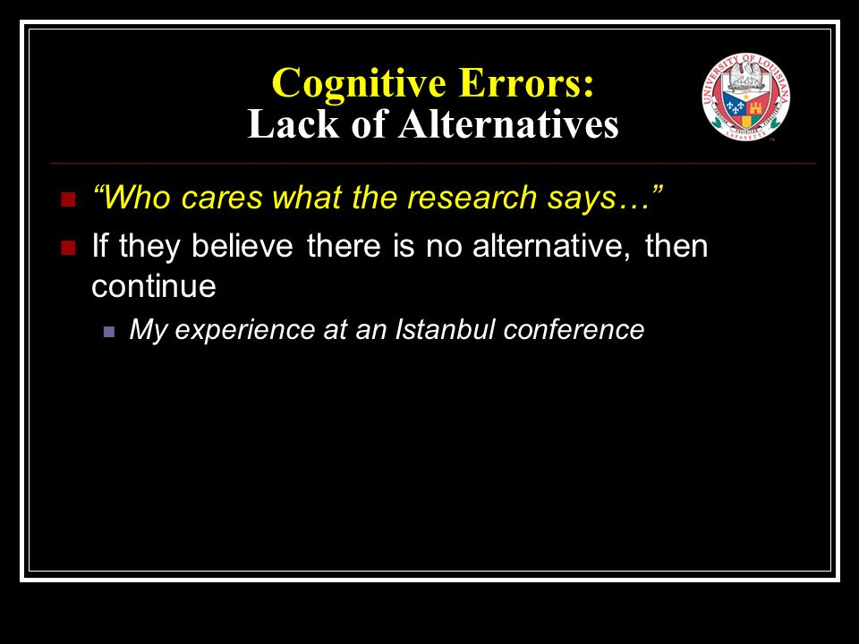 Cognitive Errors: Lack of Alternatives Who cares what the research says… If they believe there is no alternative, then continue My experience at an Istanbul conference