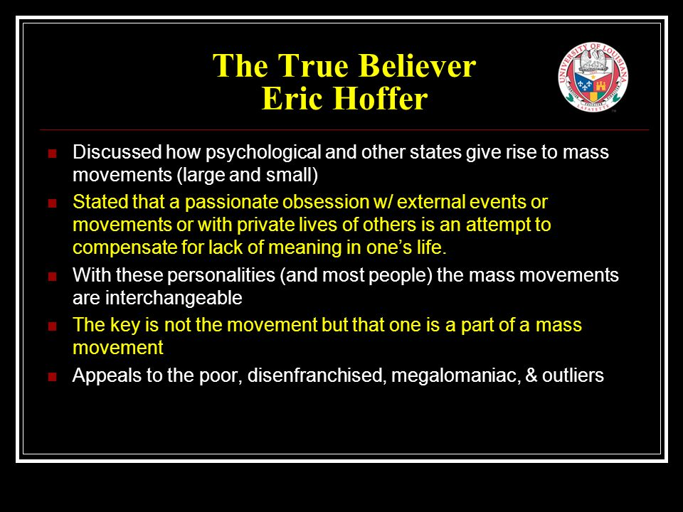 The True Believer Eric Hoffer Discussed how psychological and other states give rise to mass movements (large and small) Stated that a passionate obsession w/ external events or movements or with private lives of others is an attempt to compensate for lack of meaning in one's life.