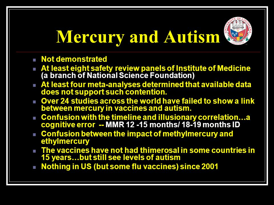Mercury and Autism Not demonstrated At least eight safety review panels of Institute of Medicine (a branch of National Science Foundation) At least four meta-analyses determined that available data does not support such contention.