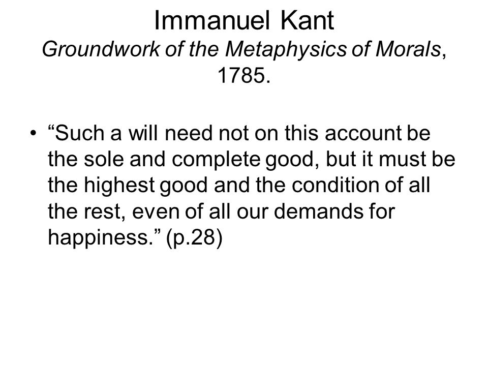 kants groundwork – immanuel kant, groundwork of metaphysic of morals kant states that a true moral proposition must not be tied to any particular conditions.