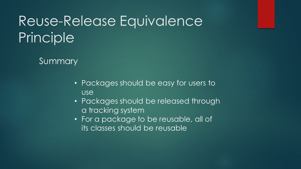Reuse-Release Equivalence Principle Packages should be easy for users to use Packages should be released through a tracking system For a package to be reusable, all of its classes should be reusable Summary