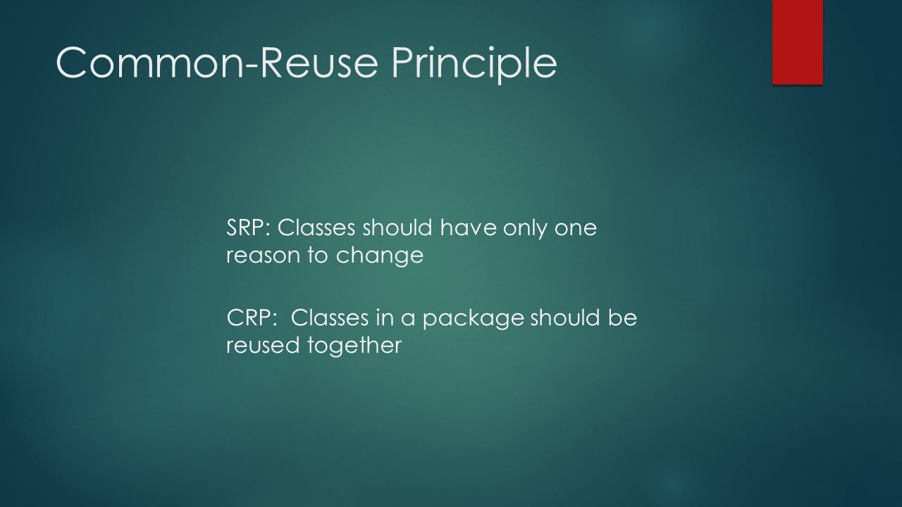 Common-Reuse Principle SRP: Classes should have only one reason to change CRP: Classes in a package should be reused together