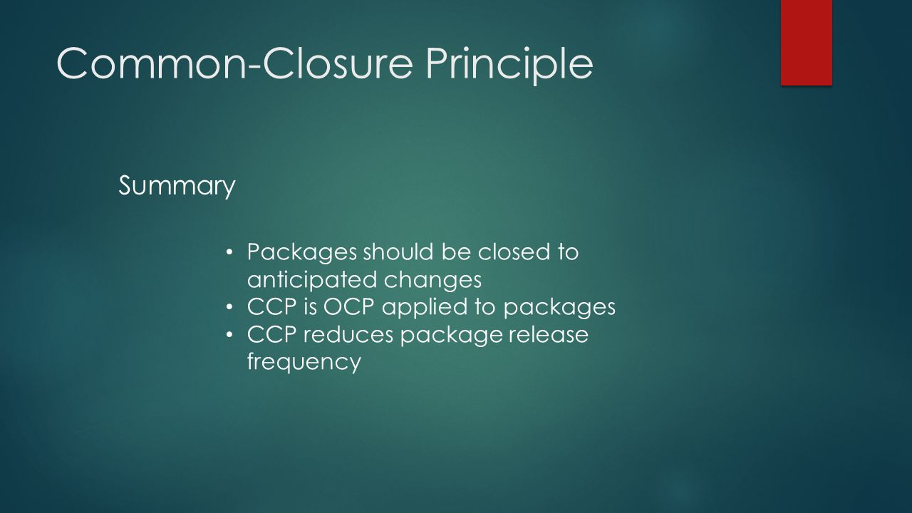 Common-Closure Principle Packages should be closed to anticipated changes CCP is OCP applied to packages CCP reduces package release frequency Summary