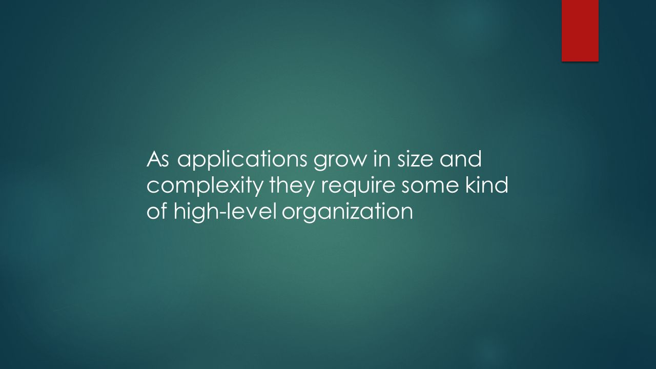 As applications grow in size and complexity they require some kind of high-level organization