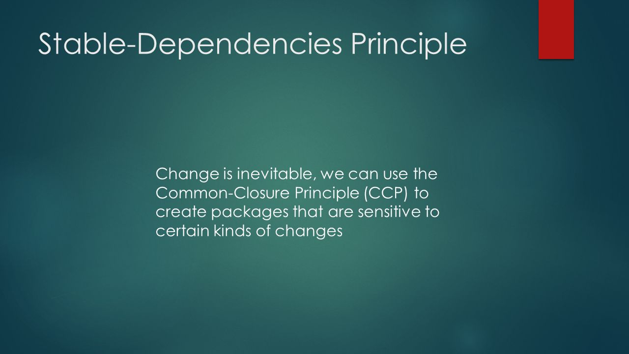 Stable-Dependencies Principle Change is inevitable, we can use the Common-Closure Principle (CCP) to create packages that are sensitive to certain kinds of changes