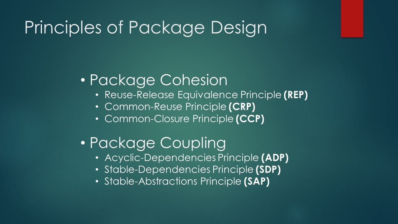 Principles of Package Design Package Cohesion Reuse-Release Equivalence Principle (REP) Common-Reuse Principle (CRP) Common-Closure Principle (CCP) Package Coupling Acyclic-Dependencies Principle (ADP) Stable-Dependencies Principle (SDP) Stable-Abstractions Principle (SAP)