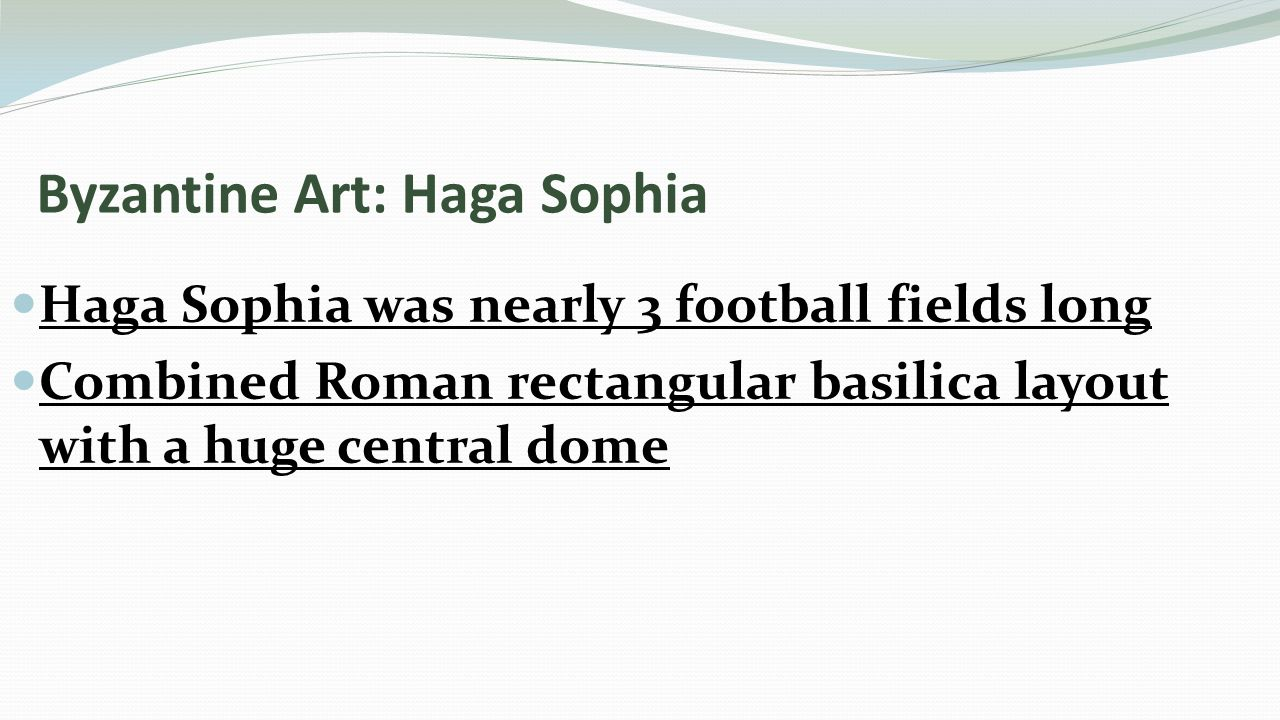 Byzantine Art: Haga Sophia Haga Sophia was nearly 3 football fields long Combined Roman rectangular basilica layout with a huge central dome
