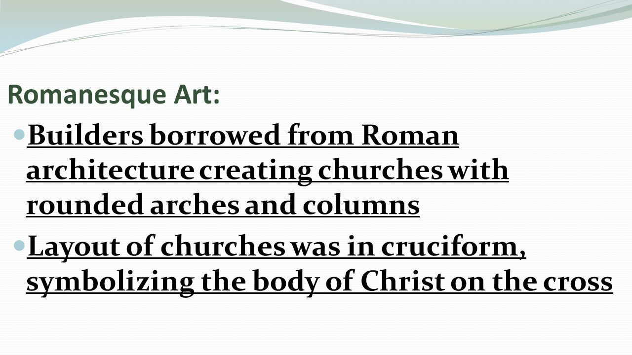 Romanesque Art: Builders borrowed from Roman architecture creating churches with rounded arches and columns Layout of churches was in cruciform, symbolizing the body of Christ on the cross