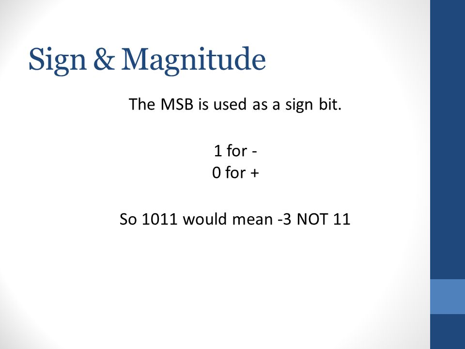 Sign & Magnitude The MSB is used as a sign bit. 1 for - 0 for + So 1011 would mean -3 NOT 11