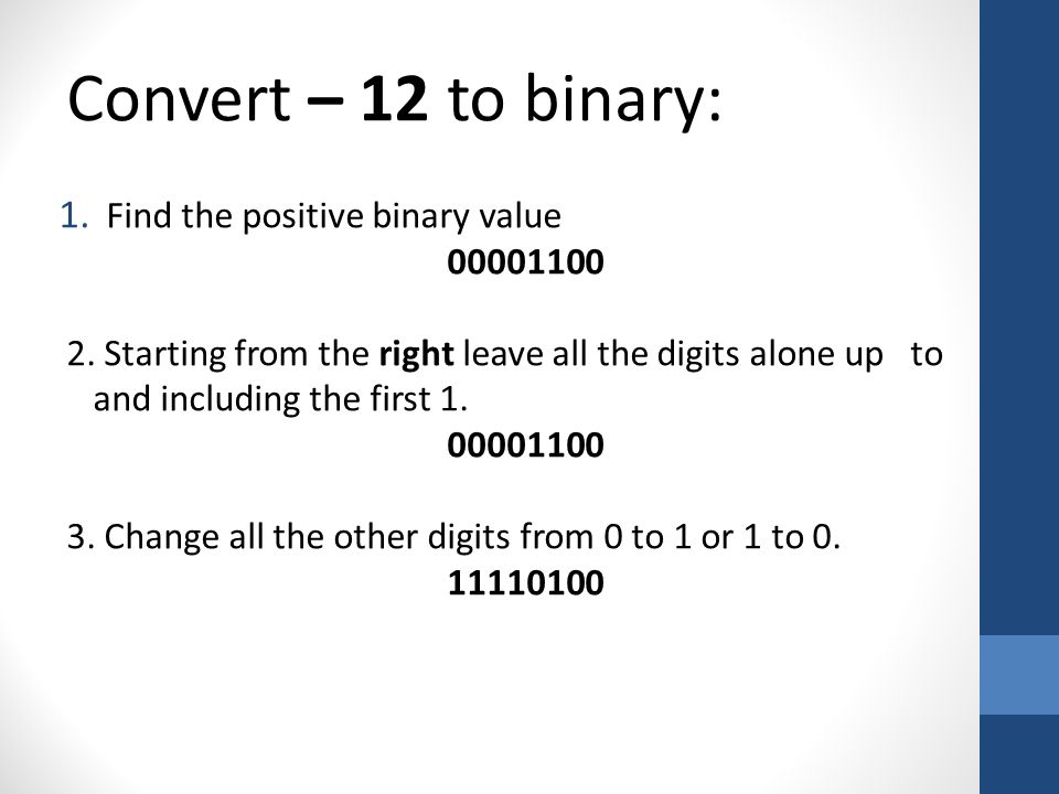 Convert – 12 to binary: 1. Find the positive binary value 00001100 2.