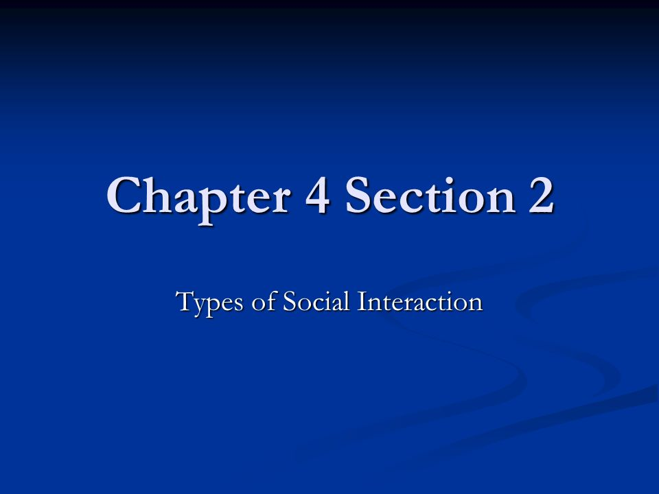Chapter 4 Section 2 Types of Social Interaction