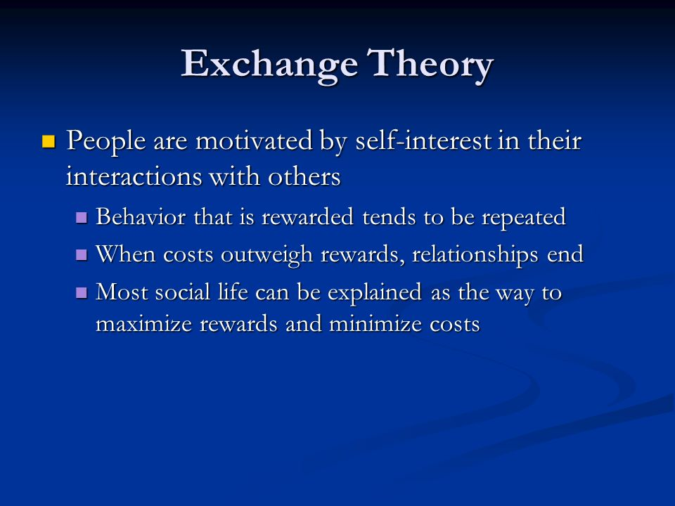 Exchange Theory People are motivated by self-interest in their interactions with others People are motivated by self-interest in their interactions with others Behavior that is rewarded tends to be repeated Behavior that is rewarded tends to be repeated When costs outweigh rewards, relationships end When costs outweigh rewards, relationships end Most social life can be explained as the way to maximize rewards and minimize costs Most social life can be explained as the way to maximize rewards and minimize costs