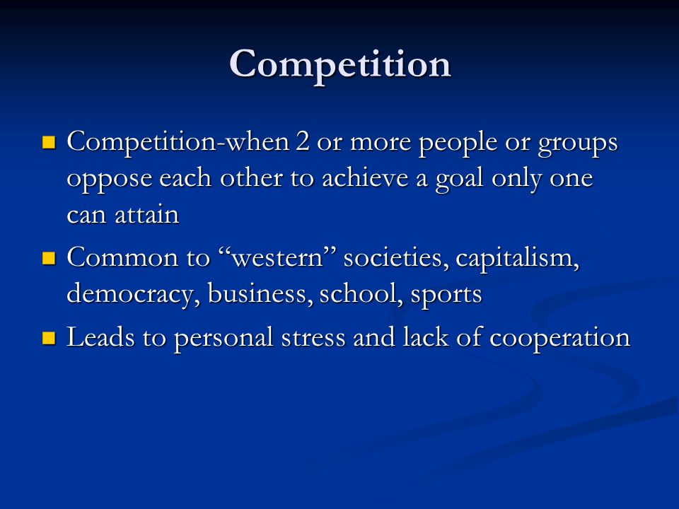 Competition Competition-when 2 or more people or groups oppose each other to achieve a goal only one can attain Competition-when 2 or more people or groups oppose each other to achieve a goal only one can attain Common to western societies, capitalism, democracy, business, school, sports Common to western societies, capitalism, democracy, business, school, sports Leads to personal stress and lack of cooperation Leads to personal stress and lack of cooperation